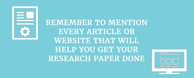 Remember to mention every article or website that will help you get your research paper done.