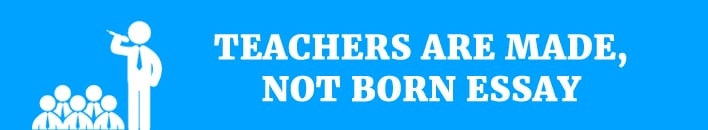 Teachers are born and not made,how do see this?